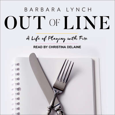 Out of Line: A Life of Playing with Fire Audiobook, by Barbara Lynch