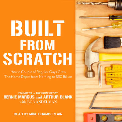 Built from Scratch: How a Couple of Regular Guys Grew The Home Depot from Nothing to $30 Billion Audiobook, by Bernie Marcus