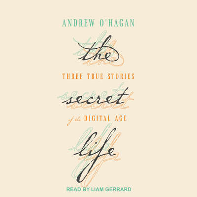 The Secret Life: Three True Stories of the Digital Age Audiobook, by Andrew O'Hagan