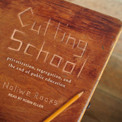 Cutting School: Privatization, Segregation, and the End of Public Education Audiobook, by Noliwe Rooks