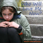 Who Will Love Me Now?: Neglected, Unloved and Rejected. A Little Girl Desperate for a Home to Call Her Own Audiobook, by Maggie Hartley