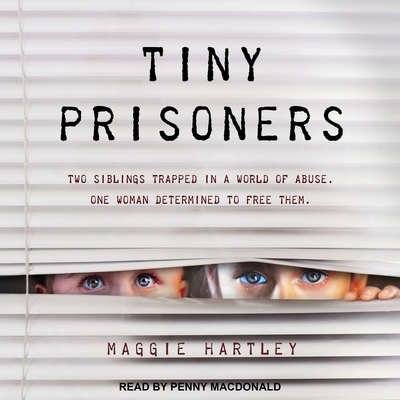 Tiny Prisoners: Two siblings trapped in a world of abuse. One woman determined to free them Audiobook, by Maggie Hartley