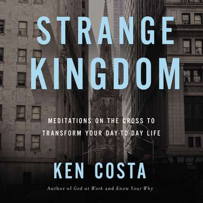 Strange Kingdom: Meditations on the Cross to Transform Your Day to Day Life Audiobook, by Ken Costa