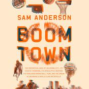 Boom Town: The Fantastical Saga of Oklahoma City, its Chaotic Founding... its Purloined  Basketball Team, and the Dream of Becoming a World-class Metropolis Audiobook, by Sam Anderson|