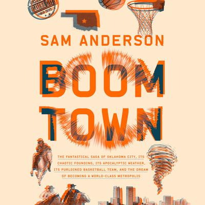 Boom Town: The Fantastical Saga of Oklahoma City, its Chaotic Founding... its Purloined  Basketball Team, and the Dream of Becoming a World-class Metropolis Audiobook, by Sam Anderson