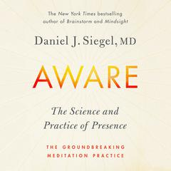 Aware: The Science and Practice of Presence--A Complete Guide to the Groundbreaking Wheel of Awareness Meditation Practice Audiobook, by Daniel J. Siegel