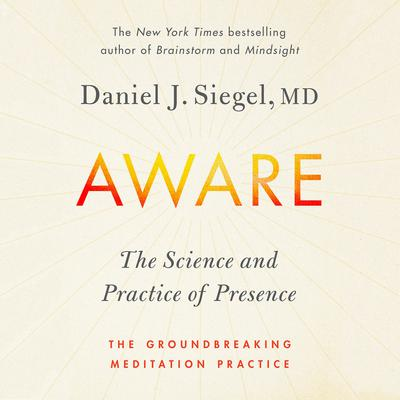 Aware: The Science and Practice of Presence--A Complete Guide to the Groundbreaking Wheel of Awareness Meditation Practice Audiobook, by Daniel J. Siegel, M.D.