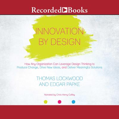 Innovation By Design: How Any Organization Can Leverage Design Thinking to Produce Change, Drive New Ideas, and Deliver Meaningful Solutions Audiobook, by Thomas Lockwood