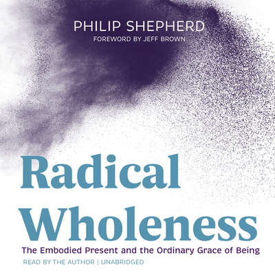 Radical Wholeness: The Embodied Present and the Ordinary Grace of Being Audiobook, by Philip Shepherd