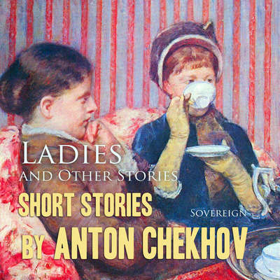 Short Stories by Anton Chekhov Volume 6: Ladies and Other Stories Audiobook, by Anton Chekhov