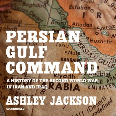 Persian Gulf Command: A History of the Second World War in Iran and Iraq Audiobook, by Ashley Jackson