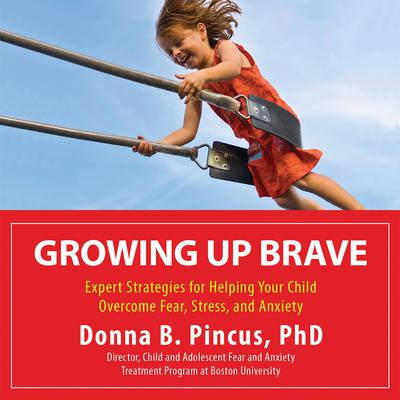 Growing Up Brave: Expert Strategies for Helping Your Child Overcome Fear, Stress, and Anxiety Audiobook, by Donna B. Pincus