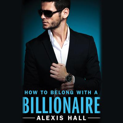 How to Belong with a Billionaire Audiobook, by Alexis Hall