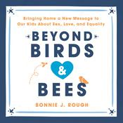 Beyond Birds and Bees: Bringing Home a New Message to Our Kids About Sex, Love, and Equality Audiobook, by Bonnie Rough|