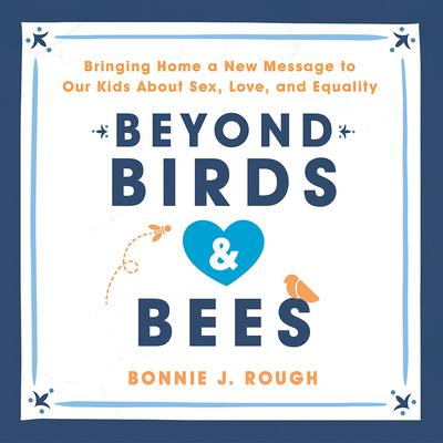 Beyond Birds and Bees: Bringing Home a New Message to Our Kids about Sex, Love, and Equality Audiobook, by Bonnie J. Rough
