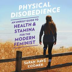 Physical Disobedience: An Unruly Guide to Health and Stamina for the Modern Feminist Audiobook, by Sarah Hays Coomer