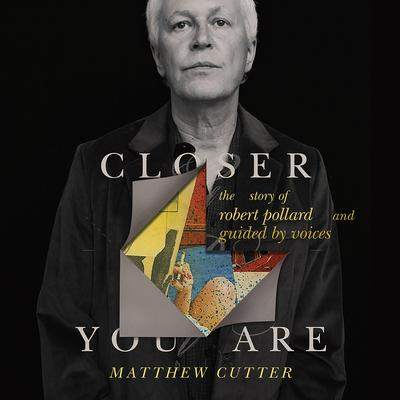Closer You Are: The Story of Robert Pollard and Guided By Voices Audiobook, by Matthew Cutter