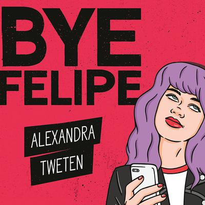 Bye Felipe: Disses, Dick Pics, and Other Delights of Modern Dating Audiobook, by Alexandra Tweten