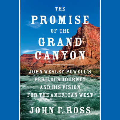 The Promise of the Grand Canyon: John Wesley Powells Perilous Journey and His Vision for the American West Audiobook, by John F. Ross