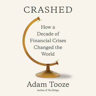Crashed: How a Decade of Financial Crises Changed the World Audiobook, by Adam Tooze