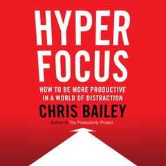 Hyperfocus: How to Be More Productive in a World of Distraction Audiobook, by Chris Bailey