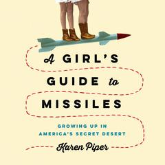 A Girls Guide to Missiles: Growing Up in Americas Secret Desert Audiobook, by Karen Piper