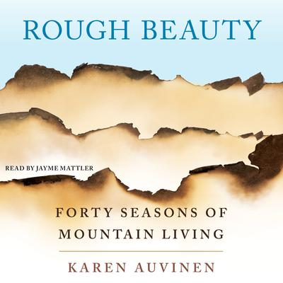 Rough Beauty: Forty Seasons of Mountain Living Audiobook, by Karen Auvinen