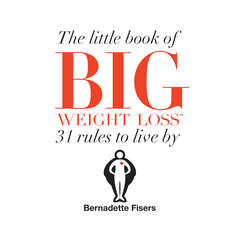 The Little Book Of Big Weight Loss: 31 Rules to Live By Audiobook, by Bernadette Fisers