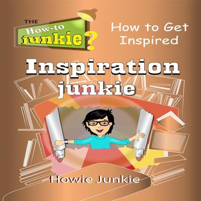 Inspiration Junkie: How to Get Inspired Audiobook, by Howie Junkie