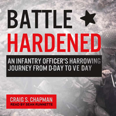 Battle Hardened: An Infantry Officers Harrowing Journey from D-Day to V-E Day Audiobook, by Craig S. Chapman