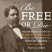 Be Free or Die: The Amazing Story of Robert Smalls Escape from Slavery to Union Hero Audiobook, by Cate Lineberry