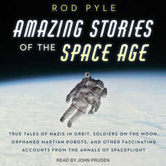 Amazing Stories of the Space Age: True Tales of Nazis in Orbit, Soldiers on the Moon, Orphaned Martian Robots, and Other Fascinating Accounts from the Annals of Spaceflight Audiobook, by Rod Pyle