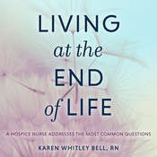 Living at the End of Life: A Hospice Nurse Addresses the Most Common Questions Audiobook, by Karen Whitley Bell