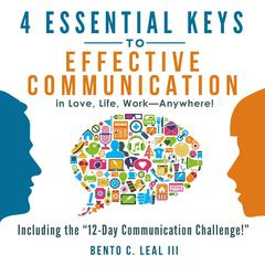 4 Essential Keys to Effective Communication in Love, Life, Work--Anywhere! Audiobook, by Bento C. Leal