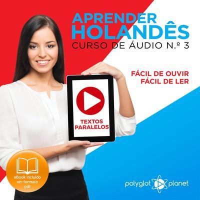Aprender Holandês - Textos Paralelos - Fácil de ouvir - Fácil de ler CURSO DE ÁUDIO DE HOLANDÊS N.o 3 - Aprender Holandês - Aprenda com Áudio  Audiobook, by Polyglot Planet