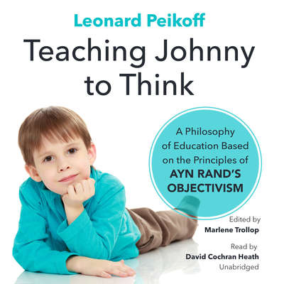 Teaching Johnny to Think: A Philosophy of Education Based on the Principles of Ayn Rand's Objectivism Audiobook, by Leonard Peikoff