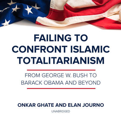 Failing to Confront Islamic Totalitarianism: From George W. Bush to Barack Obama and Beyond Audiobook, by Onkar Ghate