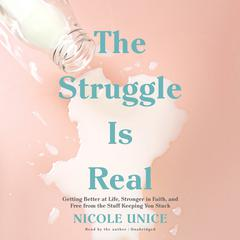 The Struggle Is Real: Getting Better at Life, Stronger in Faith, and Free from the Stuff Keeping You Stuck Audiobook, by Nicole Unice