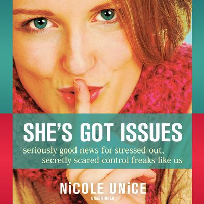 She's Got Issues: Seriously Good News for Stressed-Out, Secretly Scared Control Freaks like Us Audiobook, by Nicole Unice