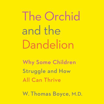 The Orchid and the Dandelion: Why Some Children Struggle and How All Can Thrive Audiobook, by W. Thomas Boyce