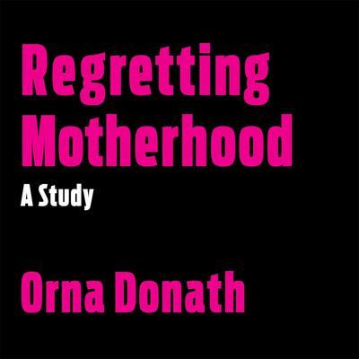 Regretting Motherhood: A Study Audiobook, by Orna Dornath