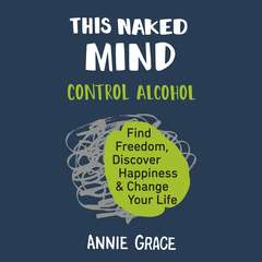 This Naked Mind: Control Alcohol, Find Freedom, Discover Happiness, and Change Your Life Audiobook, by Annie Grace