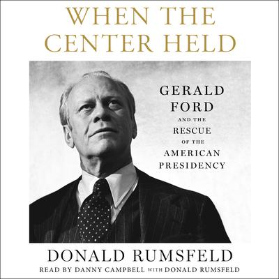 When the Center Held: Gerald Ford and the Rescue of the American Presidency Audiobook, by Donald Rumsfeld