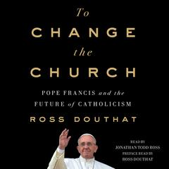 To Change the Church: Pope Francis and the Future of Catholicism Audiobook, by Ross Douthat