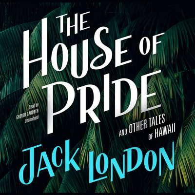 The House of Pride, and Other Tales of Hawaii Audiobook, by Jack London