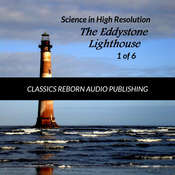 Science in High Resolution 1 of 6 The Eddystone Lighthouse (lecture) Audiobook, by Classics Reborn Audio Publishing