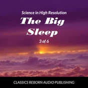 Science in High Resolution 3 of 6 The Big Sleep (lecture) Audiobook, by Classics Reborn Audio Publishing