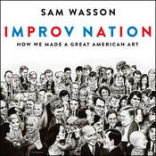 Improv Nation: How We Made a Great American Art Audiobook, by Sam Wasson