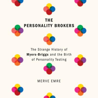 The Personality Brokers: The Strange History of Myers-Briggs and the Birth of Personality Testing Audiobook, by Merve Emre