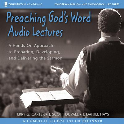 Preaching Gods Word: Audio Lectures: A Hands-On Approach to Preparing, Developing, and Delivering the Sermon Audiobook, by Terry G. Carter